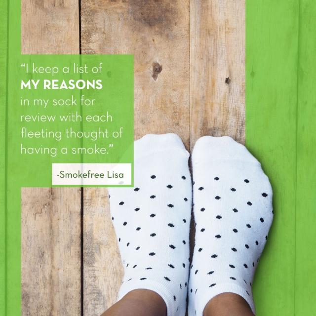 "Photo of women's feet with socks with text saying ""I keep a list of my reasons in my sock for review with each fleeting thought of having a smoke. - Smokefree Lisa"""